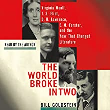 The World Broke in Two: Virginia Woolf, T. S. Eliot, D. H. Lawrence, E. M. Forster and the Year That Changed Literature Audiobook by Bill Goldstein Narrated by Bill Goldstein