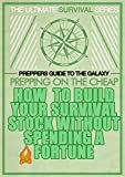The Ultimate Survival Series - Prepper's Guide to the Galaxy: - Prepping on the Cheap - How to Build Your Survival Stock without Spending a Fortune! A ... Preparedness Book 3) (English Edition)