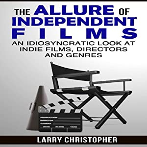 The Allure of Independent Films: An Idiosyncratic Look at Indie Films, Directors and Genres | [Larry Christopher]