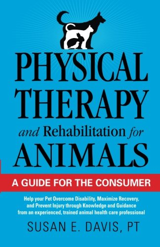 Physical Therapy and Rehabilitation for Animals: A Guide for the Consumer: Help your Pet Overcome Disability, Maximize Recovery and Prevent Injury ... trained animal health care professional