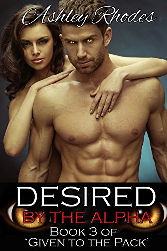 Ashley Rhodes - Desired by the Alpha: Book 3 of 'Given to the Pack' (Hot Werewolf Shifter Erotic Romance)