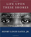 img - for By Henry Louis Gates Jr. - Life Upon These Shores: Looking at African American History, 1513-2008 (Reprint) (9/29/13) book / textbook / text book