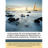 Colecc on de Historiadores de Chile y Documentos Relativos a la Historia Nacional, Volume 18...