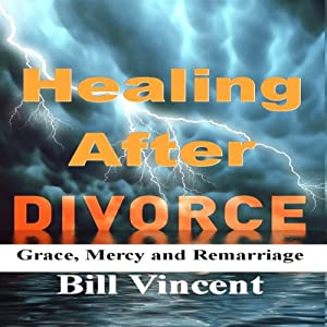 Healing After Divorce: Grace, Mercy and Remarriage | [Bill Vincent]
