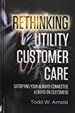 img - for Rethinking Utility Customer Care: Satisfying Your Always-Connected, Always-On Customers book / textbook / text book
