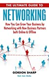 The Ultimate Guide to Networking - How You Can Grow Your Business By Networking with New Business Partners Both Online and Offline
