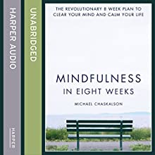 Mindfulness in Eight Weeks: The Revolutionary 8 Week Plan to Clear Your Mind and Calm Your Life (       UNABRIDGED) by Michael Chaskalson Narrated by Michael Chaskalson