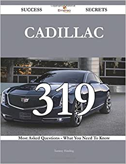 Cadillac 319 Success Secrets - 319 Most Asked Questions On Cadillac - What You Need To Know