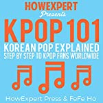 K-POP 101: Korean Pop Explained Step-by-Step to K-Pop Fans Worldwide |  HowExpert Press,Fefe Ho