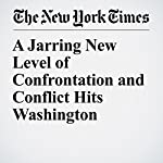 A Jarring New Level of Confrontation and Conflict Hits Washington   Carl Hulse