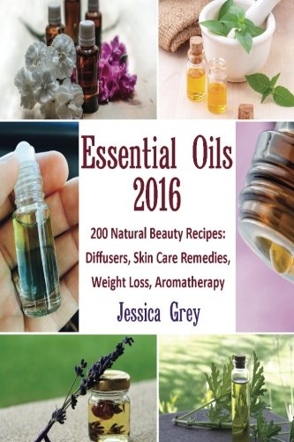 Essential Oils 2016: 200 Natural Beauty Recipes: Diffusers, Skin Care Remedies, Weight Loss, Aromatherapy: (Young Living Essential Oils Book, Natural Remedies) (Home Remedies, Aromatherapy) (Young Living Oils Book compare prices)