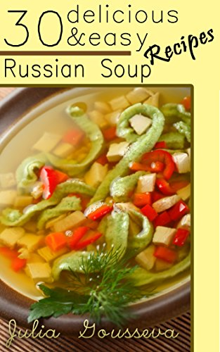 Russian Soup Recipes: Thirty Delicious and Easy Soup Recipes by Julia Gousseva