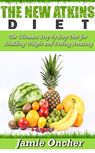 Jamie Oncher - The New Atkins Diet For Beginners: The Ultimate Step by Step Diet for Shedding Weight and Feeling Amazing (Diet Plans, Healthy Foods, Low Carb Diet)