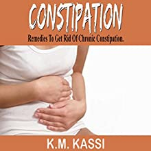 Constipation: Remedies to Get Rid of Chronic Constipation Audiobook by K.M. Kassi Narrated by Sam Slydell