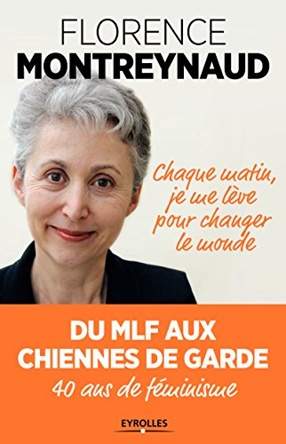 Chaque matin, je me lève pour changer le monde : du MLF aux Chiennes de garde, 40 ans de féminisme