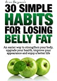Weight Loss:  30 Simple Habits for Losing Belly Fat: An easier way to strengthen your body, upgrade your health, improve your appearance and enjoy a better ... (How to lose belly fat) (English Edition)
