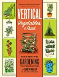 Vertical Vegetables & Fruit: Creative Gardening Techniques for Growing Up in Small Spaces (English Edition)