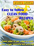 Easy to Follow Clean Food Recipes: Learn What to Eat, What to Cook, Lose Weight Naturally and with Joy! (Live Healthy Book 2)