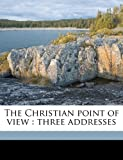 The Christian point of view: three addresses (117177107X) by Knox, George William
