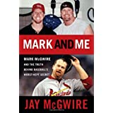 Mark and Me: Mark McGwire and the Truth Behind Baseball's Worst-Kept Secret ~ Jay McGwire