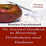 The Essential Handbook to Reversing Prediabetes and Diabetes: Meal Plans and Recipes to Reduce Your Blood Sugar Levels and Eliminate Diabetes and Prediabetes | Evelyn Carmichael