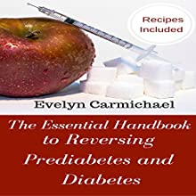 The Essential Handbook to Reversing Prediabetes and Diabetes: Meal Plans and Recipes to Reduce Your Blood Sugar Levels and Eliminate Diabetes and Prediabetes Audiobook by Evelyn Carmichael Narrated by Lucie Carole