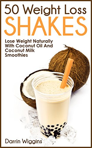 50 Weight Loss Shakes: Lose Weight Naturally With Coconut Oil And Coconut Milk Smoothies (Lose Weight Your Way Book 4) by Darrin Wiggins