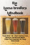 The Home Brewer's Handbook: Learn To Homebrew Like A Professional With This Step-By-Step Instruction Manual On Making Beer From The Comfort Of Your Own Home