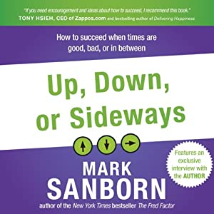 Up, Down, or Sideways: How to Succeed When Times Are Good, Bad, or In Between | [Mark Sanborn]