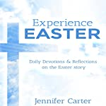 Experience Easter: Daily Devotions & Reflections on the Easter Story | Jennifer Carter