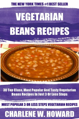 Collection of 30 Top Class, Most Popular And Super Tasty Vegetarian Beans Recipes In Just 3 Or Less Steps by Charlene W. Howard