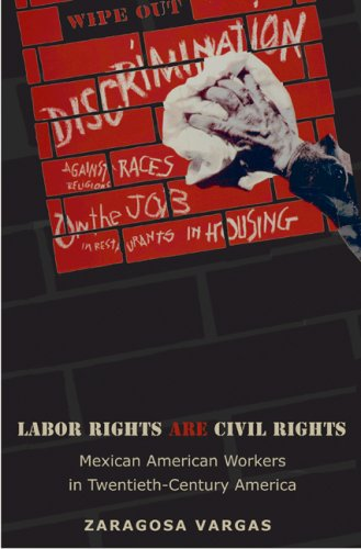 Labor Rights Are Civil Rights: Mexican American Workers in Twentieth-Century America (Politics and Society in Twentieth-Century America)