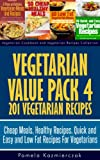 Vegetarian Value Pack 4 - 201 Vegetarian Recipes - Cheap Meals, Healthy Recipes, Quick and Easy and Low Fat Recipes For Vegetarians (Vegetarian Cookbook and Vegetarian Recipes Collection)
