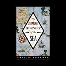 Unnatural History of the Sea Audiobook by Callum M. Roberts Narrated by Callum M. Roberts