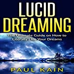 Lucid Dreaming: The Ultimate Guide on How to Literally Live Your Dreams | Paul Kain