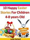 Ten Happy Easter Stories For Children 4-8 Years Old (Perfect for Bedtime And Young Readers) (Happy Stories For Children 4-8 Years Old)