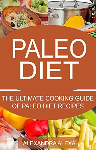 Paleo: The ultimate Cooking Guide for Paleo Diet Recipes (PALEO, PALEO DIET, PALEO RECIPES, PALEO MEALS, PALEO FOOD) by Alexandra Alexa