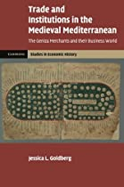 Trade and Institutions in the Medieval Mediterranean: The Geniza Merchants and their Business World (Cambridge Studies in Economic History - Second Series)
