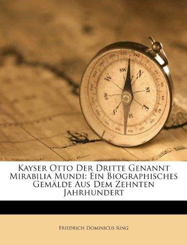 Kayser Otto der Dritte genannt Mirabilia Mundi: Ein biographisches Gemälde aus dem zehnten Jahrhundert.