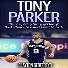Tony Parker: The Inspiring Story of One of Basketball's Greatest Point Guards (       UNABRIDGED) by Clayton Geoffreys Narrated by John St Denis
