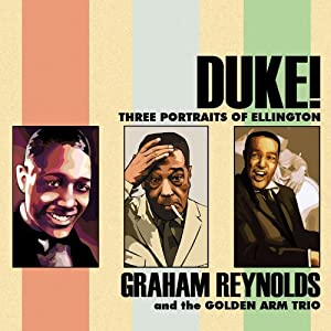Duke! Three Portraits of Ellington (featuring Graham Reynolds and the Golden Arm Trio)