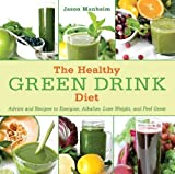 The Healthy Green Drink Diet: Advice and Recipes to Energize, Alkalize, Lose Weight, and Feel Great by Jason Manheim (Feb 14 2012)