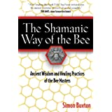 The Shamanic Way of the Bee: Ancient Wisdom and Healing Practices of the Bee Masters ~ Simon Buxton