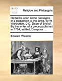 Remarks upon some passages in a dedication to the Jews, by W. Warburton, D.D. Dean of Bristol. By the writer of a piece published in 1754, intitled, Diaspora. ... (1170122159) by Weston, Edward