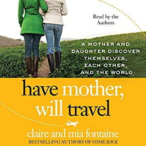 Have Mother, Will Travel: A Mother and Daughter Discover Themselves, Each Other, and the World | [Claire Fontaine, Mia Fontaine]