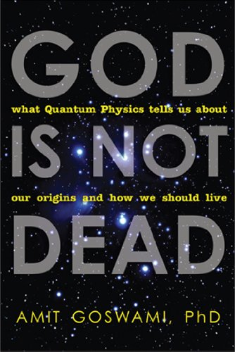 Amit Goswami Ph.D. - God Is Not Dead