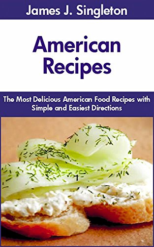 American Recipes: The Most Delicious American Food Recipes with Simple and Easiest Directions and Mouth Watering Taste by James J. Singleton