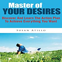 Master Of Your Desires: Discover And Learn The Action Plan To Achieve Everything You Want (       UNABRIDGED) by Susan Atillo Narrated by Alex Rehder