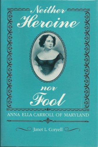 Neither Heroine Nor Fool: Anna Ella Carroll of Maryland