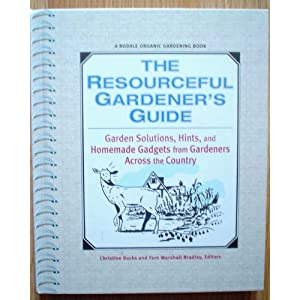 The Resourceful Gardener's Guide: Garden Solutions, Hints, and Homemade Gadgets From Gardeners Across the Country Christine Bucks and Fern Marshall Bradley